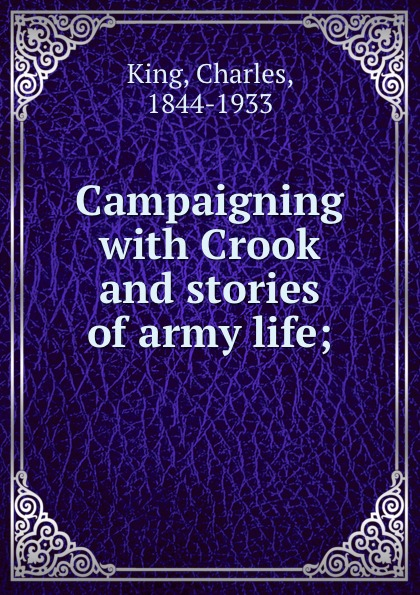 Charles King Campaigning with Crook and stories of army life; charles king campaigning with crook the war against the sioux 1876