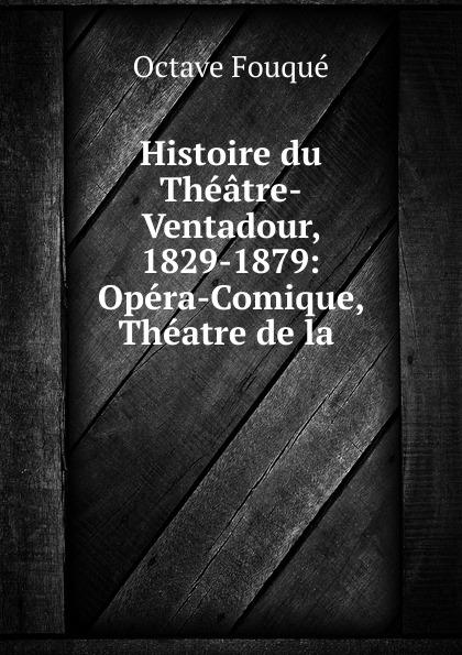 Octave Fouqué Histoire du Theatre-Ventadour, 1829-1879: Opera-Comique, Theatre de la . albert du casse histoire anecdotique de l ancien theatre en france heatre francais opera opera comique theatre italien vaudeville theatres forains etc volume 2