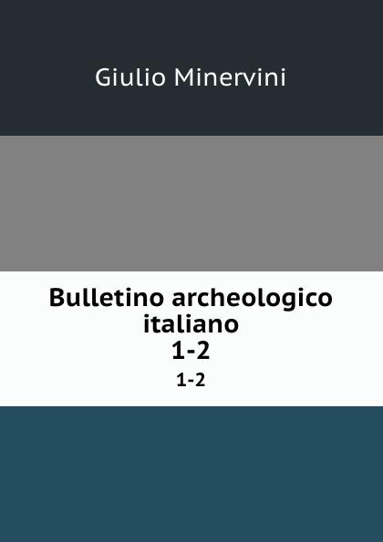 Giulio Minervini Bulletino archeologico italiano. 1-2