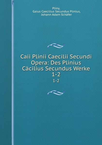 Gaius Caecilius Secundus Plinius Pliny Caii Plinii Caecilii Secundi Opera: Des Plinius Cacilius Secundus Werke. 1-2 отсутствует caii plinii caecilii secundi epistolatum