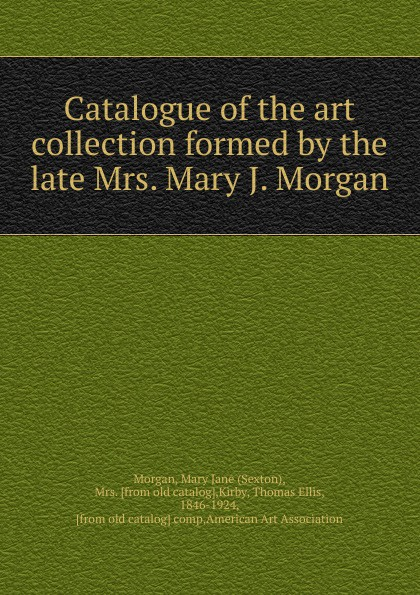 Sexton Morgan Catalogue of the art collection formed by the late Mrs. Mary J. Morgan morgan melanie j matchmakers