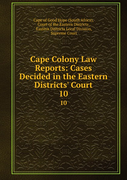 South Africa Cape Colony Law Reports: Cases Decided in the Eastern Districts. Court. 10