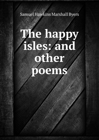Samuel Hawkins Marshall Byers The happy isles: and other poems byers samuel hawkins marshall with fire and sword