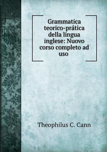 Theophilus C. Cann Grammatica teorico-pratica della lingua inglese: Nuovo corso completo ad uso . theophilus c cann grammatica teorico pratica della lingua inglese nuovo corso completo ad uso