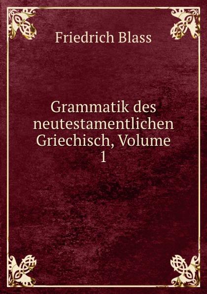 Friedrich Blass Grammatik des neutestamentlichen Griechisch, Volume 1 friedrich blass grammatik des neutestamentlichen griechisch