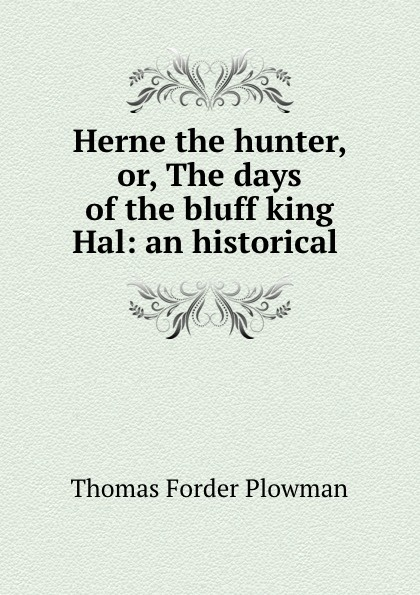Фото - Thomas Forder Plowman Herne the hunter, or, The days of the bluff king Hal: an historical . herne