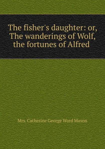 лучшая цена Catherine George Ward Mason The fisher.s daughter: or, The wanderings of Wolf, . the fortunes of Alfred .