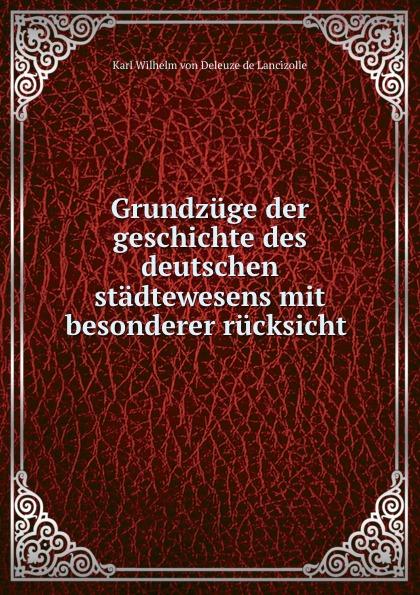 Karl Wilhelm von Deleuze de Lancizolle Grundzuge der geschichte des deutschen stadtewesens mit besonderer rucksicht .