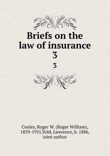 Roger William Cooley Briefs on the law of insurance. 3 roger william cooley briefs on the law of insurance volume 6