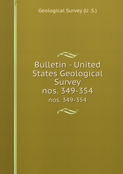 Geological Survey Bulletin - United States Geological Survey. nos. 349-354