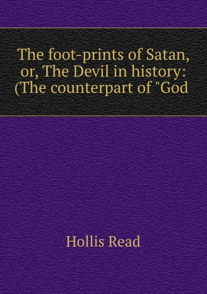 Hollis Read The foot-prints of Satan, or, The Devil in history: (The counterpart of