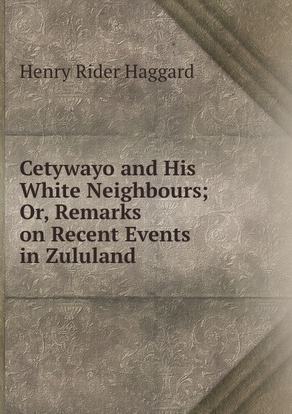 Henry Rider Haggard Cetywayo and His White Neighbours; Or, Remarks on Recent Events in Zululand . henry haggard cetywayo and his white neighbours
