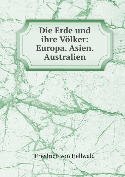 Friedrich von Hellwald Die Erde und ihre Volker: Europa. Asien. Australien