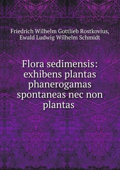 Friedrich Wilhelm Gottlieb Rostkovius Flora sedimensis: exhibens plantas phanerogamas spontaneas nec non plantas . цена и фото