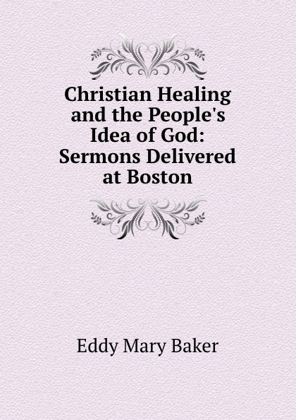 Eddy Mary Baker Christian Healing and the People.s Idea of God: Sermons Delivered at Boston brisbane arthur mary baker g eddy