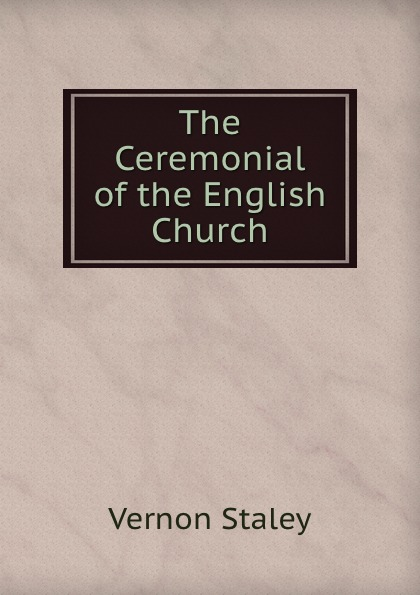 Vernon Staley The Ceremonial of the English Church