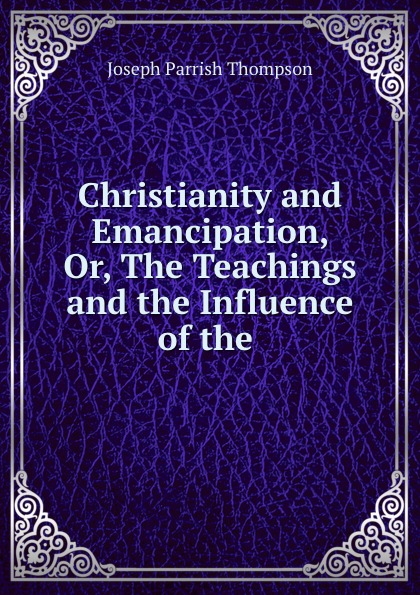 Christianity and Emancipation, Or, The Teachings and the Influence of the .