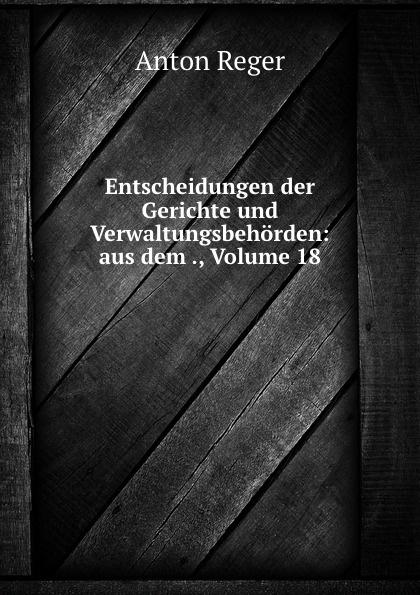 Anton Reger Entscheidungen der Gerichte und Verwaltungsbehorden: aus dem ., Volume 18