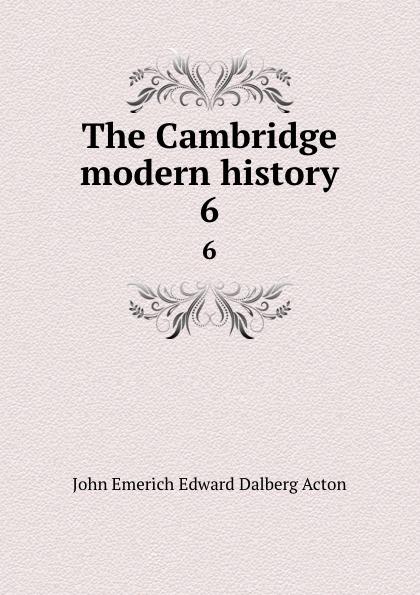 John E. E. D. Acton The Cambridge modern history. 6 john e e d acton die neuere deutsche geschichtswissenschaft eine skizze