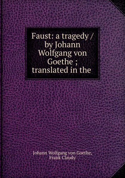Johann Wolfgang von Goethe Faust: a tragedy / by Johann Wolfgang von Goethe ; translated in the . johann wolfgang von goethe the sorrows of young werther