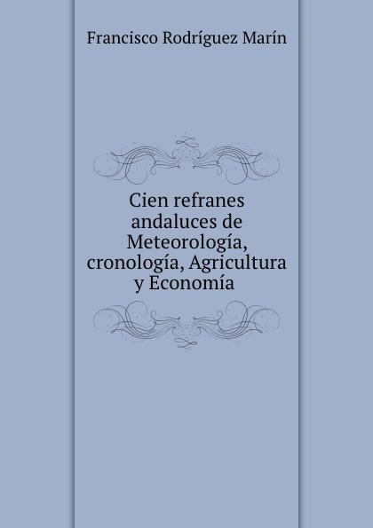 Francisco Rodríguez Marín Cien refranes andaluces de Meteorologia, cronologia, Agricultura y Economia . francisco rodríguez marín cien refranes andaluces de meteorologia cronologia agricultura y economia