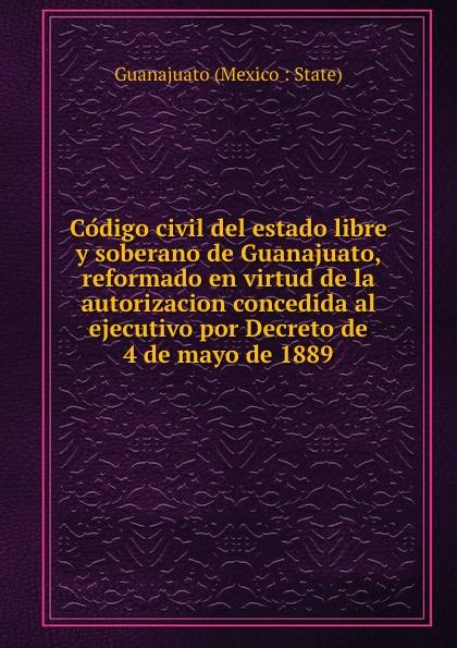 Guanajuato Mexico State Codigo civil del estado libre y soberano de Guanajuato, reformado en virtud de la autorizacion concedida al ejecutivo por Decreto de 4 de mayo de 1889 guanajuato