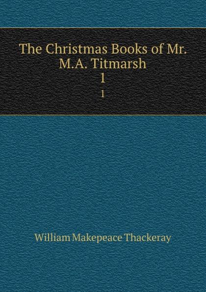 W. M. Thackeray The Christmas Books of Mr. M.A. Titmarsh. 1