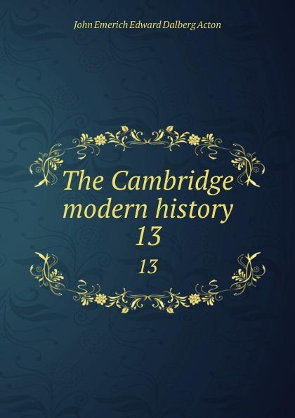 John E. E. D. Acton The Cambridge modern history. 13 john e e d acton die neuere deutsche geschichtswissenschaft eine skizze