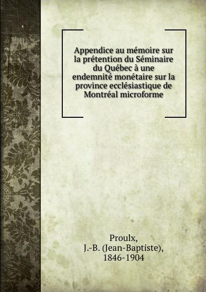Jean-Baptiste Proulx Appendice au memoire sur la pretention du Seminaire du Quebec a une endemnite monetaire sur la province ecclesiastique de Montreal microforme