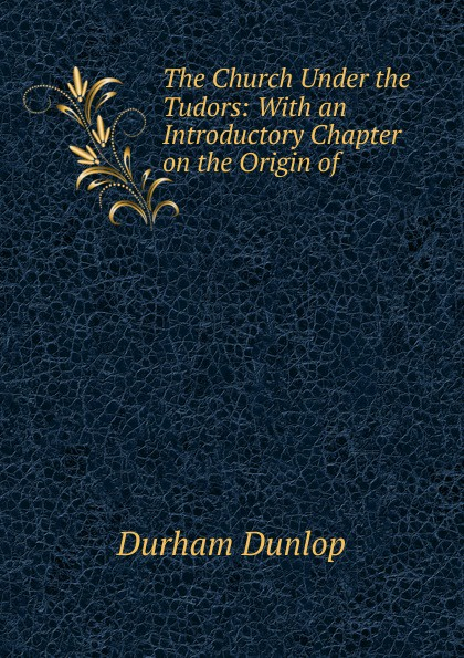 Durham Dunlop The Church Under the Tudors: With an Introductory Chapter on the Origin of . tudors