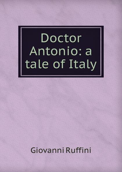 Giovanni Ruffini Doctor Antonio: a tale of Italy giovanni domenico ruffini doctor antonio by the author of lorenzo benoni