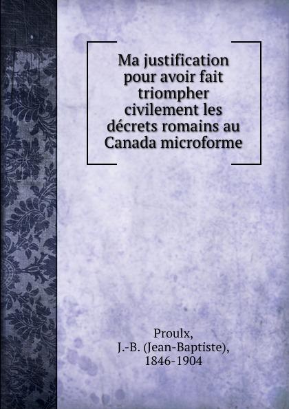 Jean-Baptiste Proulx Ma justification pour avoir fait triompher civilement les decrets romains au Canada microforme