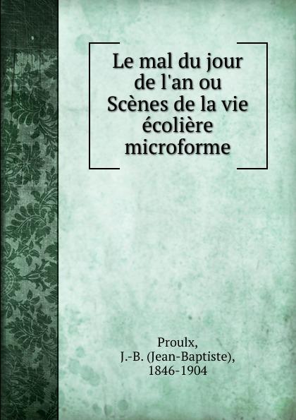 Jean-Baptiste Proulx Le mal du jour de l.an ou Scenes de la vie ecoliere microforme