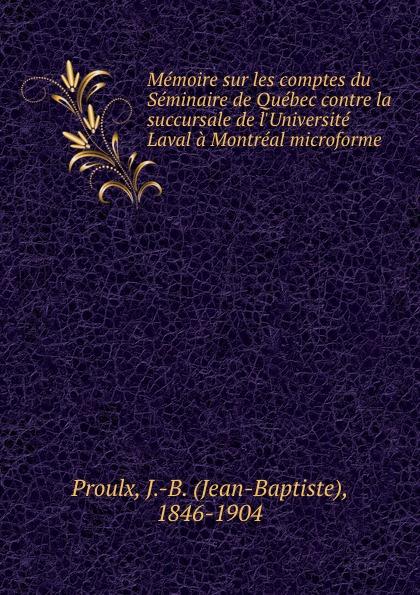 Jean-Baptiste Proulx Memoire sur les comptes du Seminaire de Quebec contre la succursale de l.Universite Laval a Montreal microforme