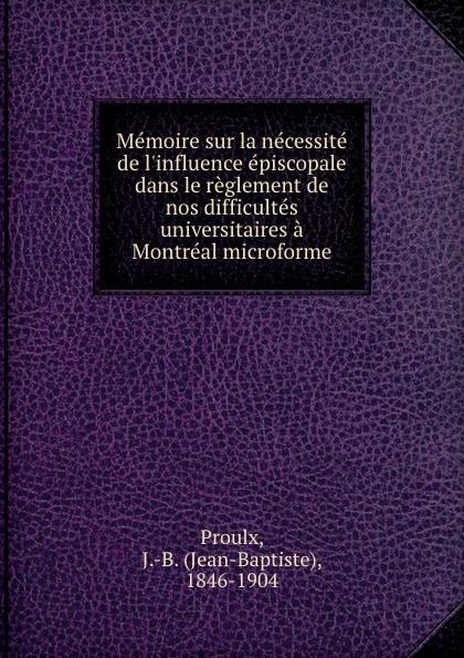 Jean-Baptiste Proulx Memoire sur la necessite de l.influence episcopale dans le reglement de nos difficultes universitaires a Montreal microforme