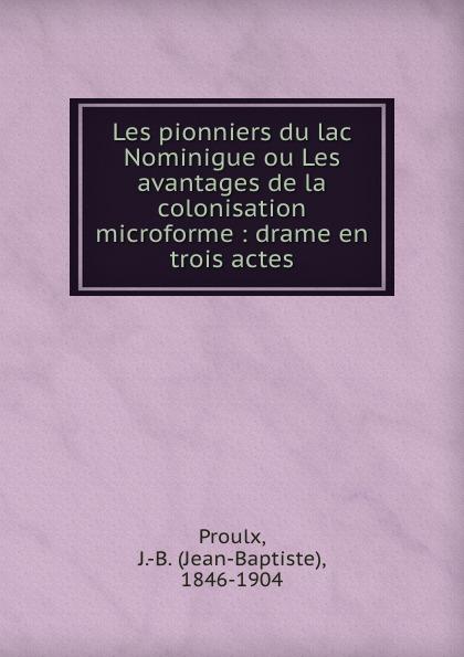 Jean-Baptiste Proulx Les pionniers du lac Nominigue ou Les avantages de la colonisation microforme : drame en trois actes