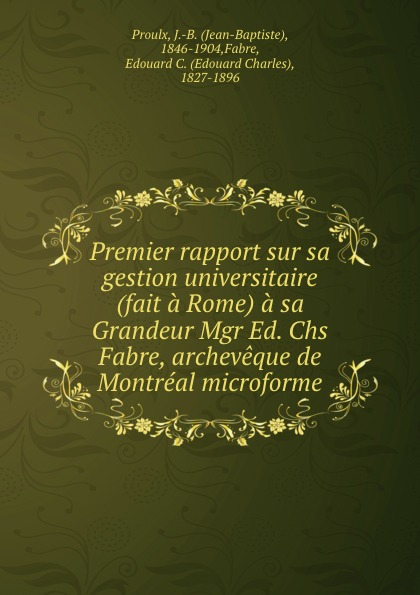 Jean-Baptiste Proulx Premier rapport sur sa gestion universitaire (fait a Rome) a sa Grandeur Mgr Ed. Chs Fabre, archeveque de Montreal microforme