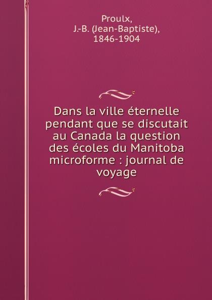 Jean-Baptiste Proulx Dans la ville eternelle pendant que se discutait au Canada la question des ecoles du Manitoba microforme : journal de voyage