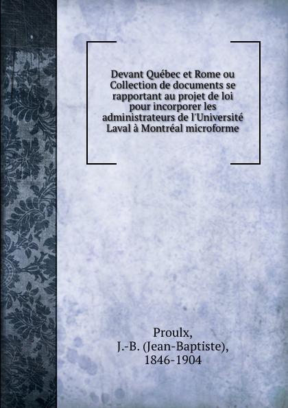 Jean-Baptiste Proulx Devant Quebec et Rome ou Collection de documents se rapportant au projet de loi pour incorporer les administrateurs de l.Universite Laval a Montreal microforme