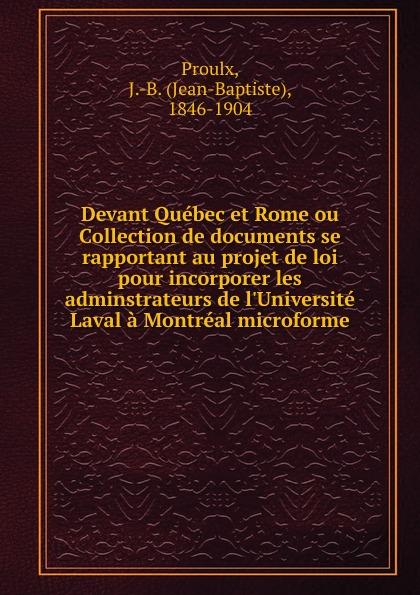 Jean-Baptiste Proulx Devant Quebec et Rome ou Collection de documents se rapportant au projet de loi pour incorporer les adminstrateurs de l.Universite Laval a Montreal microforme