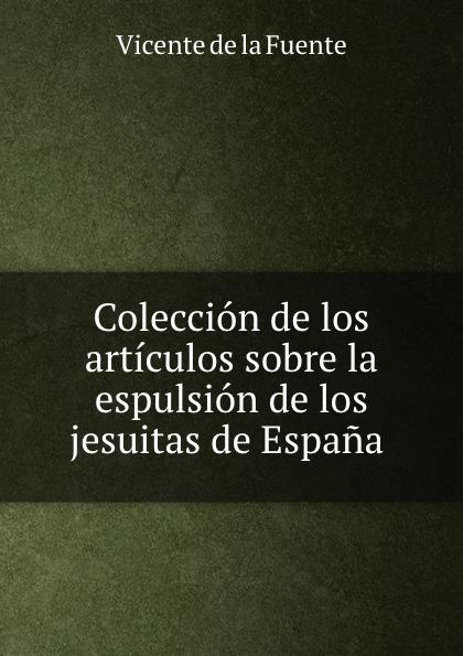 Vicente de la Fuente Coleccion de los articulos sobre la espulsion de los jesuitas de Espana . vicente de la fuente historia eclesiatica de espana