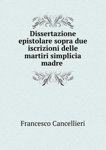 Francesco Cancellieri Dissertazione epistolare sopra due iscrizioni delle martiri simplicia madre . simeon bêth arsâm lettera sopra i martiri omeriti