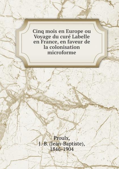 Jean-Baptiste Proulx Cinq mois en Europe ou Voyage du cure Labelle en France, en faveur de la colonisation microforme