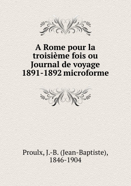 Jean-Baptiste Proulx A Rome pour la troisieme fois ou Journal de voyage 1891-1892 microforme
