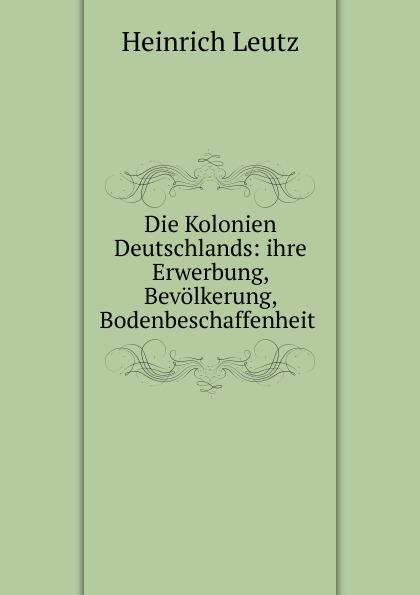 Heinrich Leutz Die Kolonien Deutschlands: ihre Erwerbung, Bevolkerung, Bodenbeschaffenheit . heinrich leutz die kolonien deutschlands