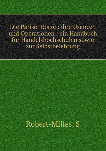 S. Robert-Milles Die Pariser Borse : ihre Usancen und Operationen : ein Handbuch fur Handelshochschulen sowie zur Selbstbelehrung