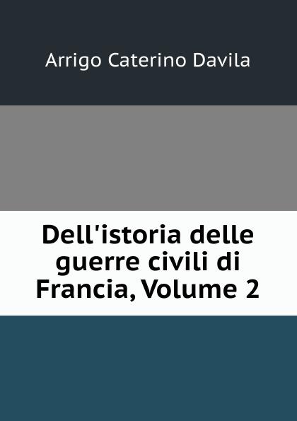 Arrigo Caterino Davila Dell.istoria delle guerre civili di Francia, Volume 2 enrico caterino davila storia delle guerre civili di francia vol 2