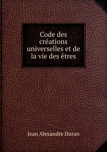 Jean Alexandre Duran Code des creations universelles et de la vie des etres
