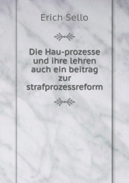 Erich Sello Die Hau-prozesse und ihre lehren auch ein beitrag zur strafprozessreform