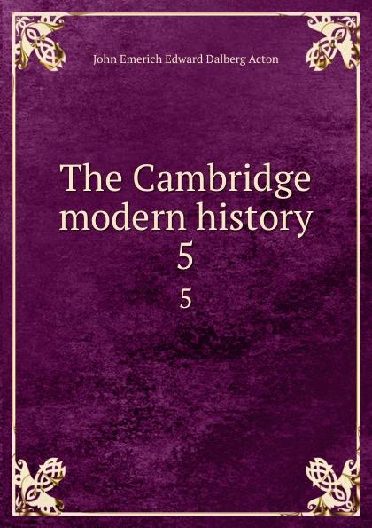 John E. E. D. Acton The Cambridge modern history. 5 john e e d acton die neuere deutsche geschichtswissenschaft eine skizze